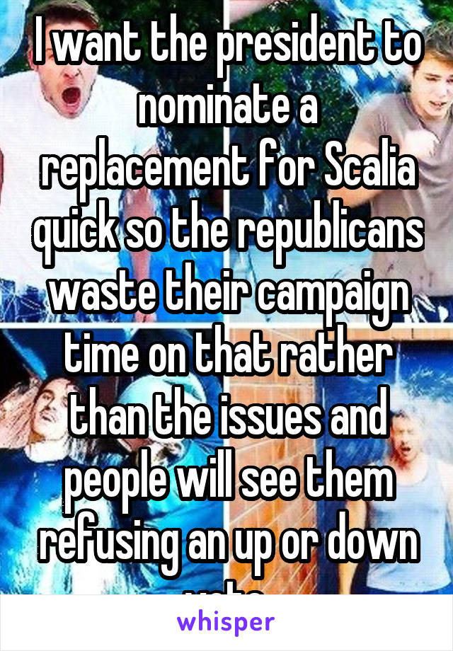 I want the president to nominate a replacement for Scalia quick so the republicans waste their campaign time on that rather than the issues and people will see them refusing an up or down vote