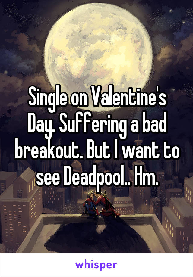 Single on Valentine's Day. Suffering a bad breakout. But I want to see Deadpool.. Hm.