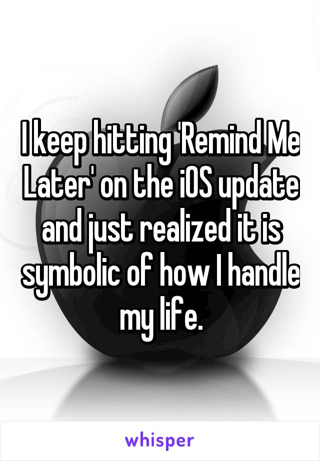 I keep hitting 'Remind Me Later' on the iOS update and just realized it is symbolic of how I handle my life.