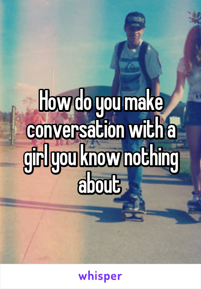 How do you make conversation with a girl you know nothing about
