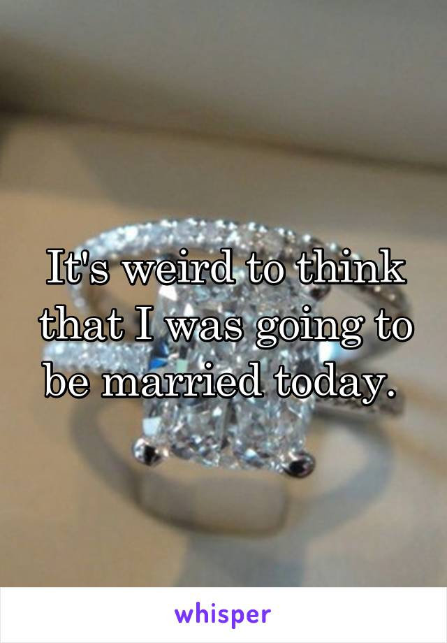 It's weird to think that I was going to be married today.