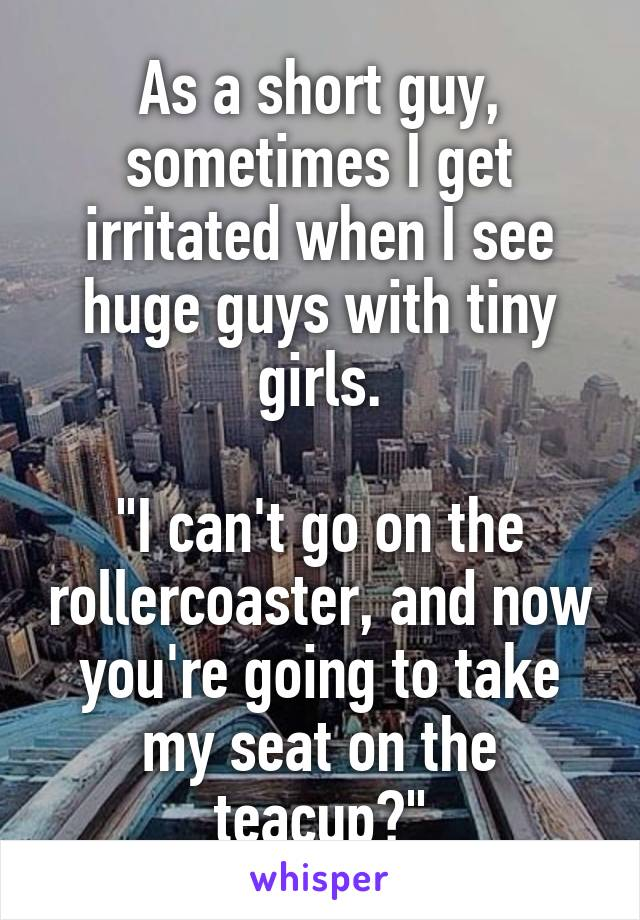 "As a short guy, sometimes I get irritated when I see huge guys with tiny girls.  ""I can't go on the rollercoaster, and now you're going to take my seat on the teacup?"""