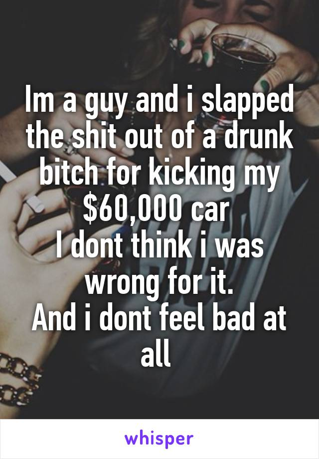 Im a guy and i slapped the shit out of a drunk bitch for kicking my $60,000 car  I dont think i was wrong for it. And i dont feel bad at all
