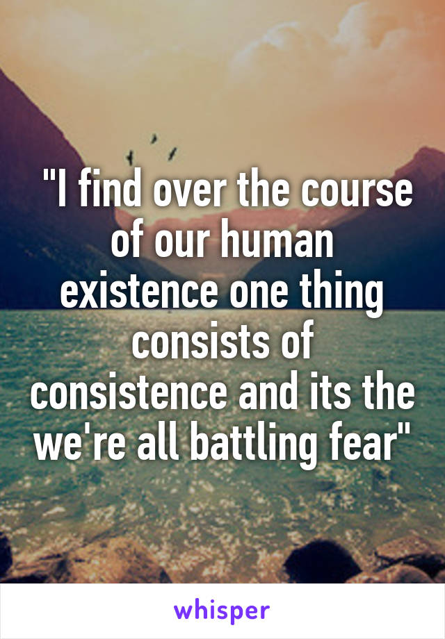 """""""I find over the course of our human existence one thing consists of consistence and its the we're all battling fear"""""""