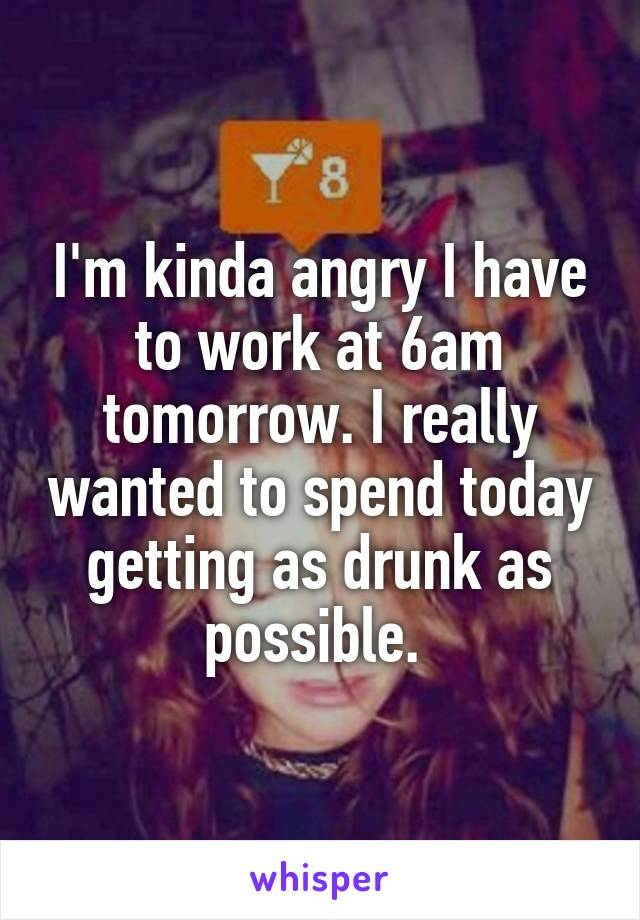 I'm kinda angry I have to work at 6am tomorrow. I really wanted to spend today getting as drunk as possible.