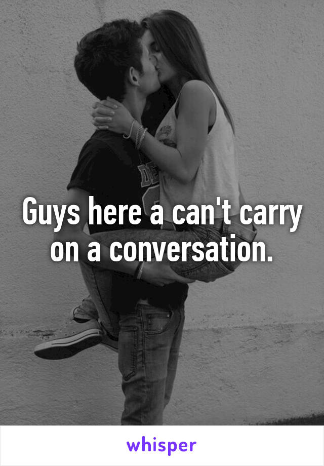 Guys here a can't carry on a conversation.
