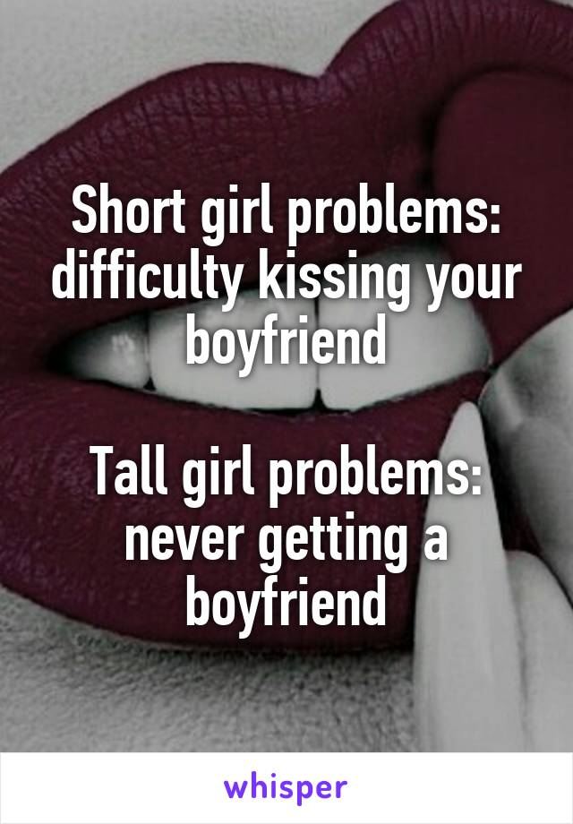 Short girl problems: difficulty kissing your boyfriend  Tall girl problems: never getting a boyfriend