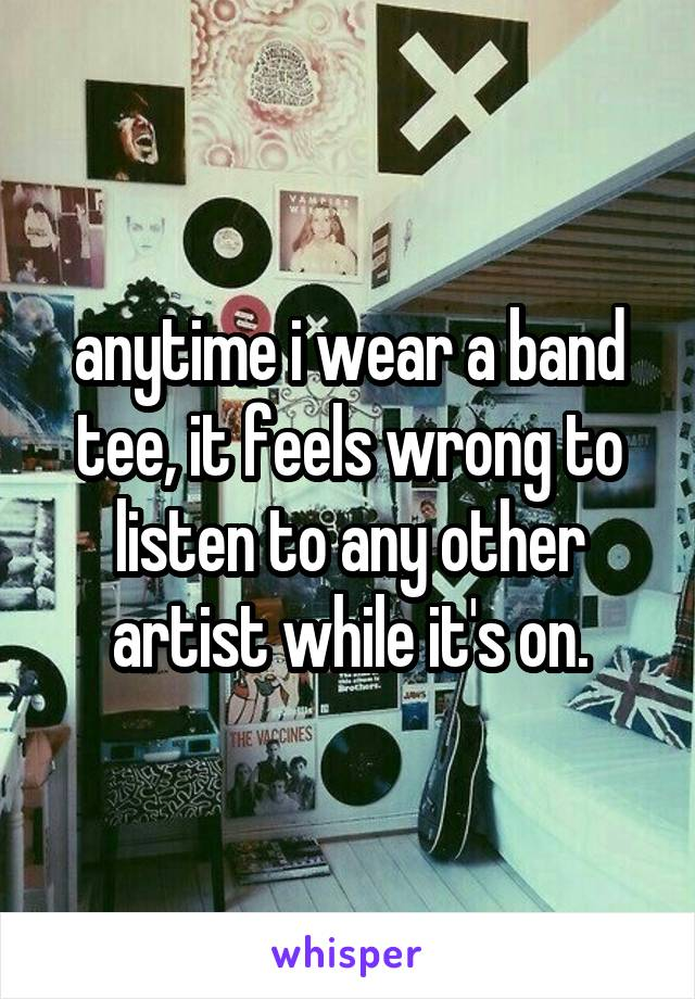 anytime i wear a band tee, it feels wrong to listen to any other artist while it's on.