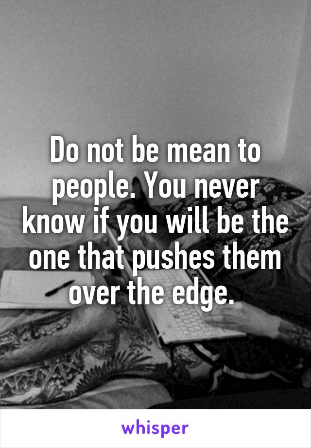 Do not be mean to people. You never know if you will be the one that pushes them over the edge.