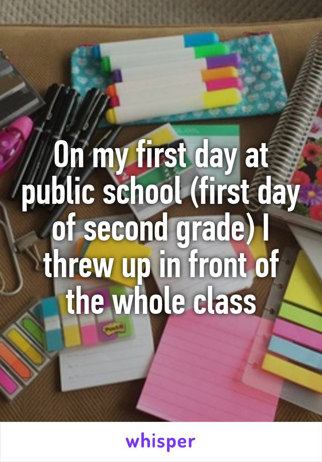 On my first day at public school (first day of second grade) I threw up in front of the whole class