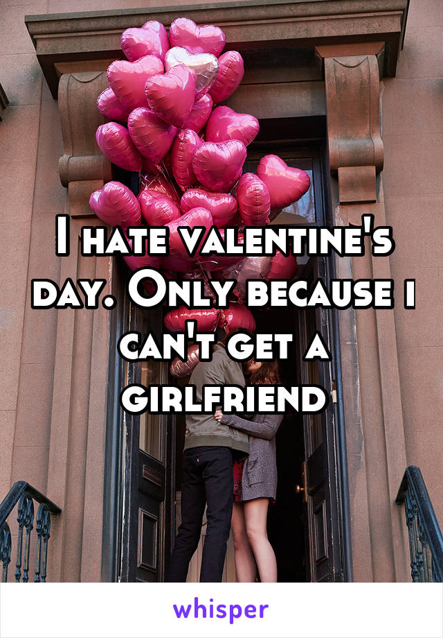 I hate valentine's day. Only because i can't get a girlfriend