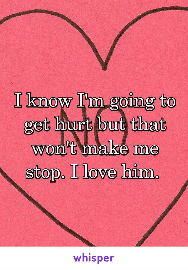 I know I'm going to get hurt but that won't make me stop. I love him.