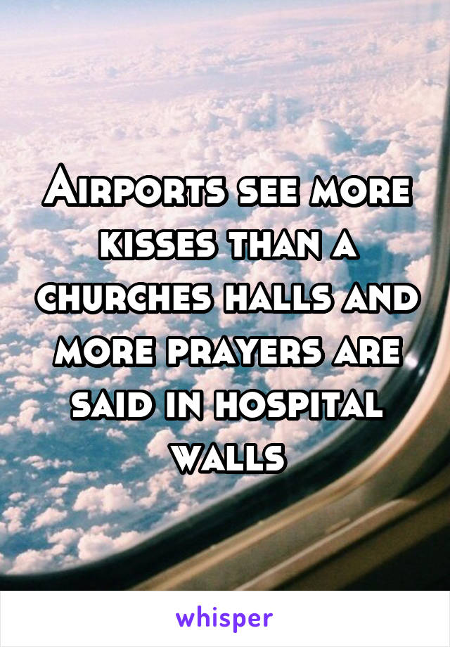 Airports see more kisses than a churches halls and more prayers are said in hospital walls