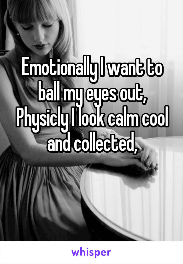 Emotionally I want to ball my eyes out, Physicly I look calm cool and collected,