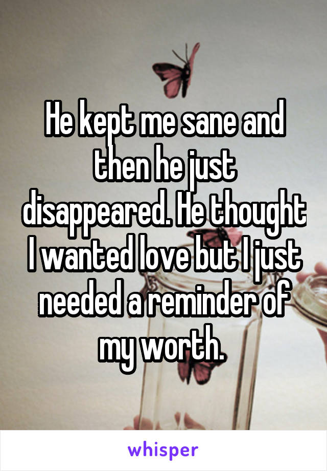 He kept me sane and then he just disappeared. He thought I wanted love but I just needed a reminder of my worth.