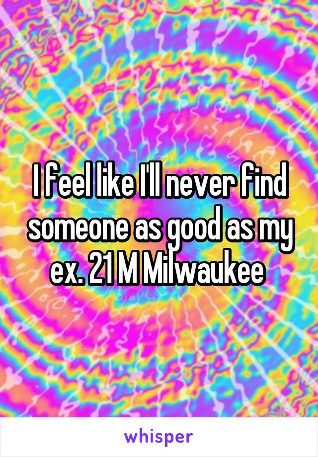 I feel like I'll never find someone as good as my ex. 21 M Milwaukee