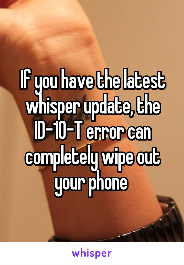 If you have the latest whisper update, the ID-10-T error can completely wipe out your phone