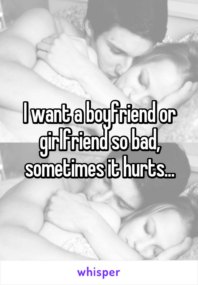 I want a boyfriend or girlfriend so bad, sometimes it hurts...