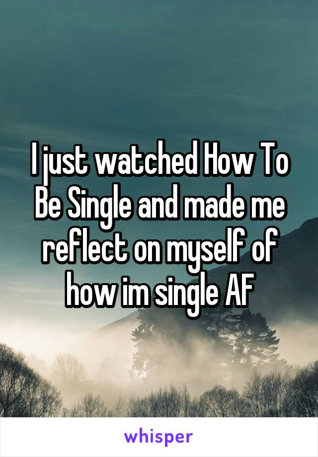 I just watched How To Be Single and made me reflect on myself of how im single AF