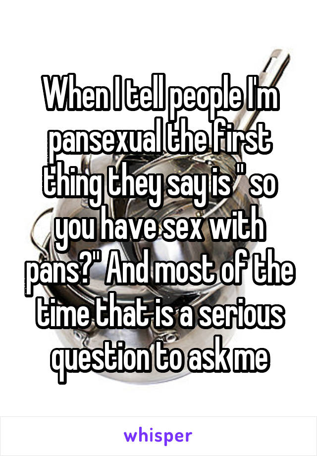 """When I tell people I'm pansexual the first thing they say is """" so you have sex with pans?"""" And most of the time that is a serious question to ask me"""