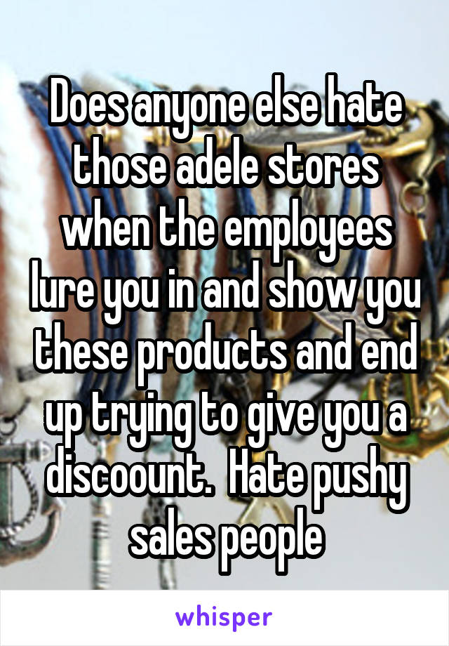 Does anyone else hate those adele stores when the employees lure you in and show you these products and end up trying to give you a discoount.  Hate pushy sales people