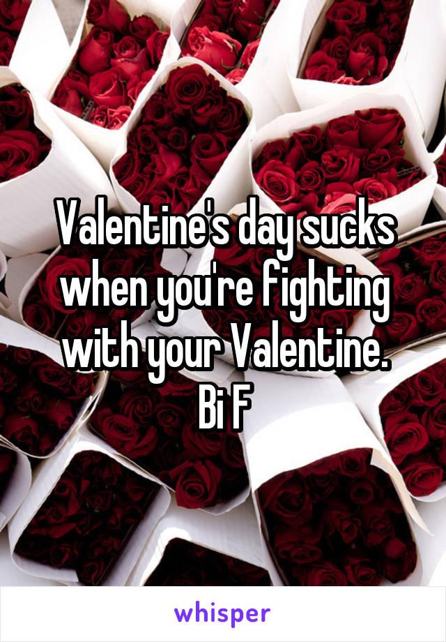 Valentine's day sucks when you're fighting with your Valentine. Bi F