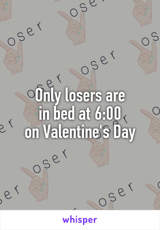 Only losers are in bed at 6:00 on Valentine's Day