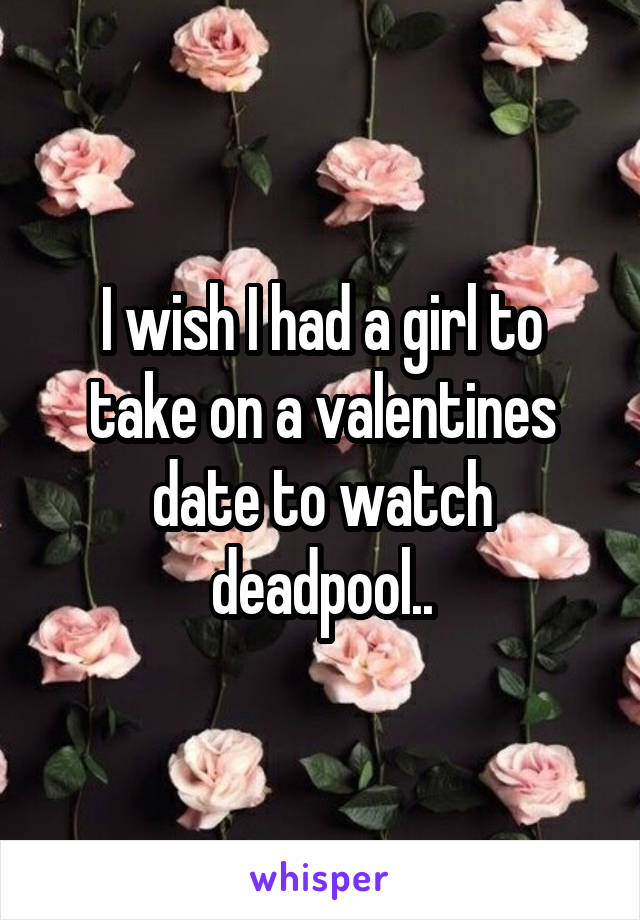 I wish I had a girl to take on a valentines date to watch deadpool..
