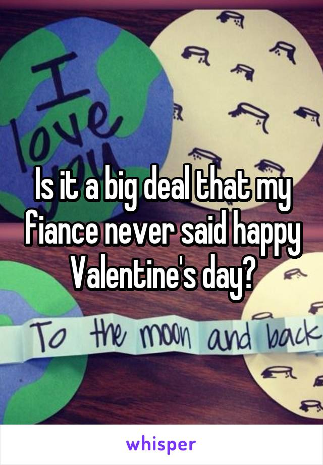 Is it a big deal that my fiance never said happy Valentine's day?