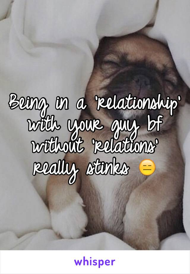 Being in a 'relationship' with your guy bf without 'relations' really stinks 😑
