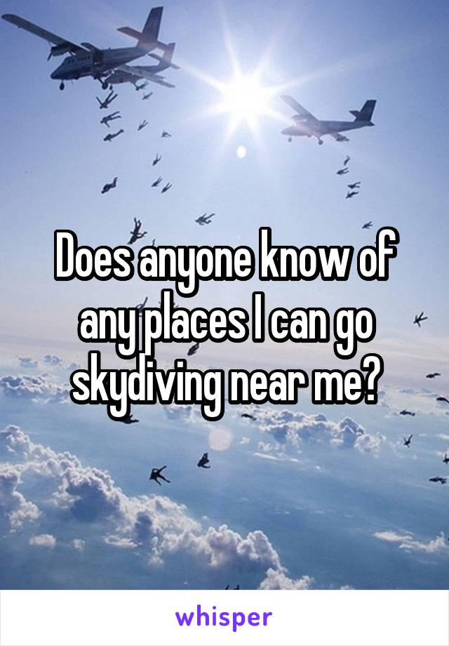 Does anyone know of any places I can go skydiving near me?