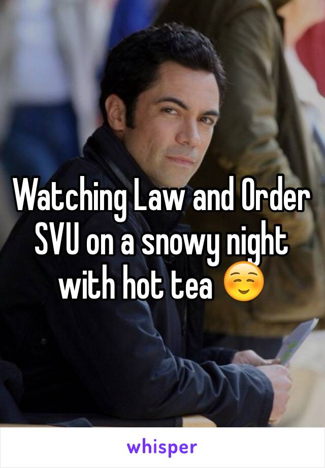 Watching Law and Order SVU on a snowy night with hot tea ☺️