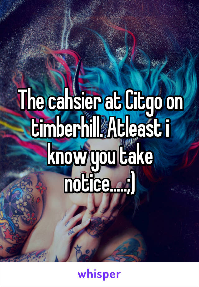 The cahsier at Citgo on timberhill. Atleast i know you take notice.....;)