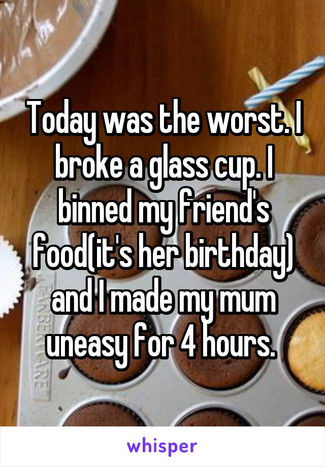 Today was the worst. I broke a glass cup. I binned my friend's food(it's her birthday) and I made my mum uneasy for 4 hours.