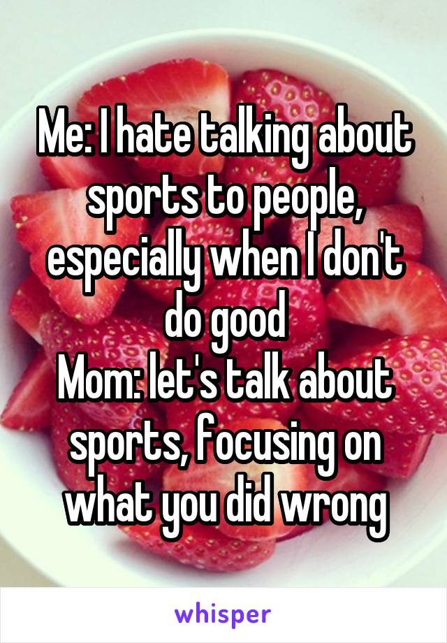 Me: I hate talking about sports to people, especially when I don't do good Mom: let's talk about sports, focusing on what you did wrong