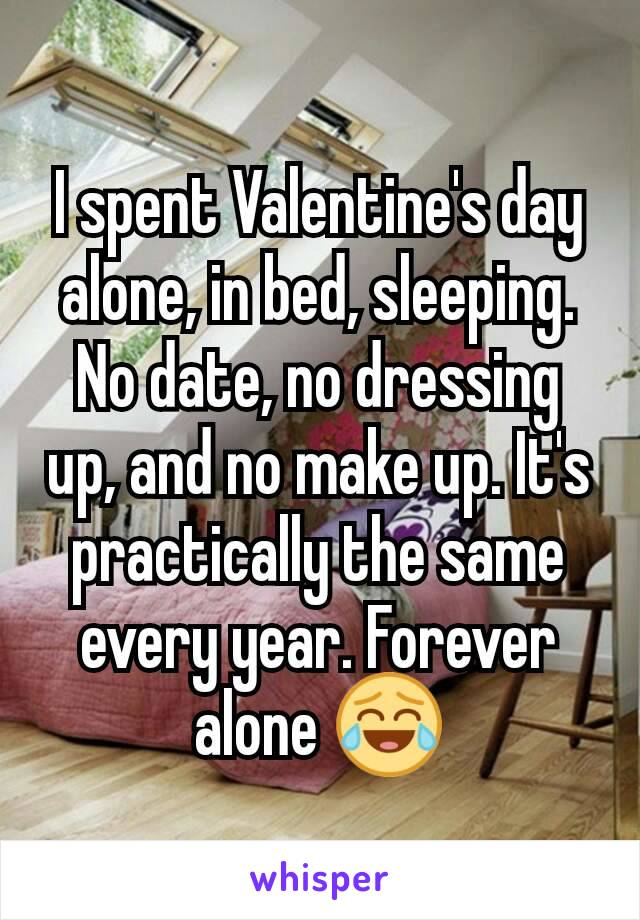 I spent Valentine's day alone, in bed, sleeping. No date, no dressing up, and no make up. It's practically the same every year. Forever alone 😂