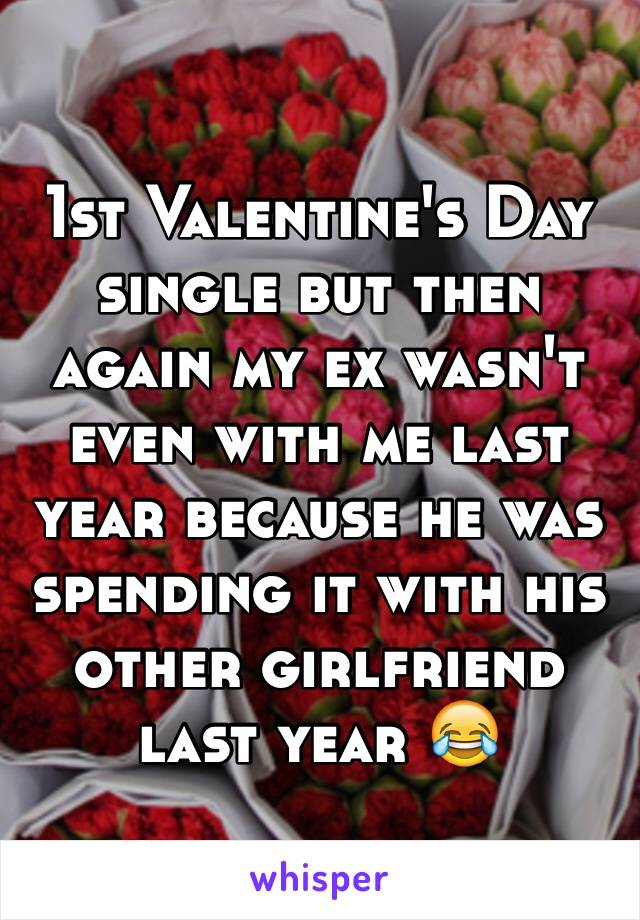 1st Valentine's Day single but then again my ex wasn't even with me last year because he was spending it with his other girlfriend last year 😂