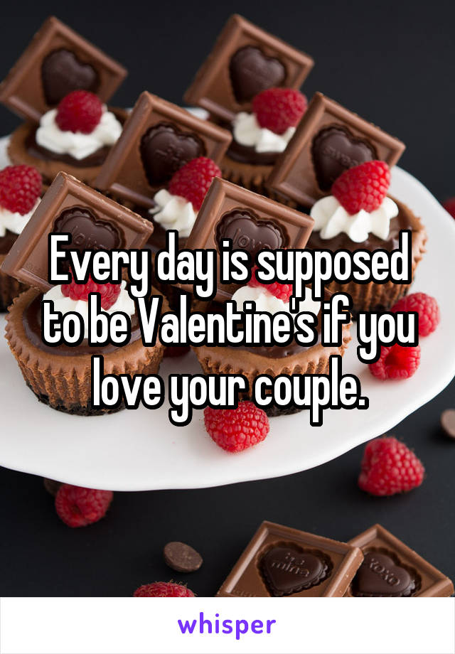 Every day is supposed to be Valentine's if you love your couple.