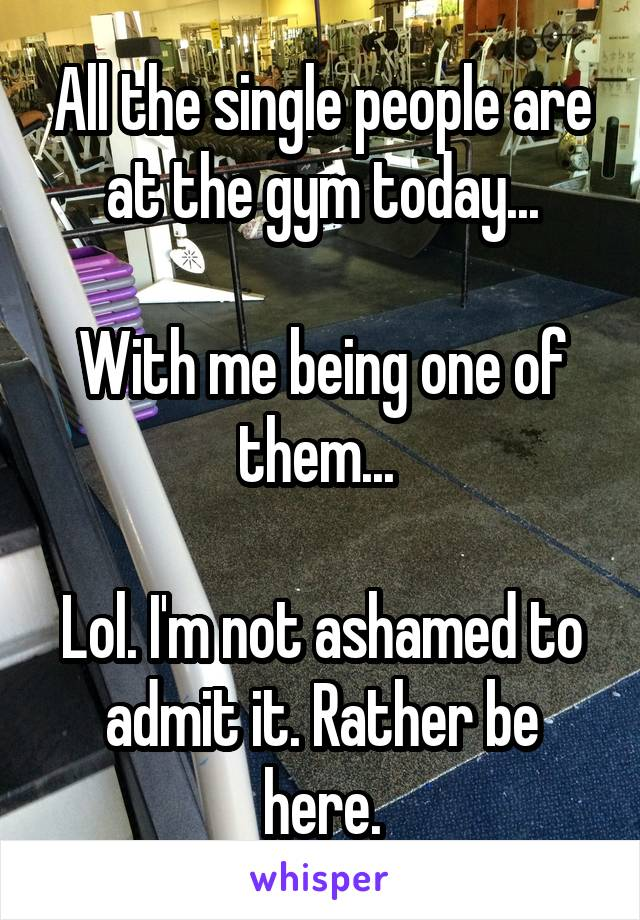 All the single people are at the gym today...  With me being one of them...   Lol. I'm not ashamed to admit it. Rather be here.