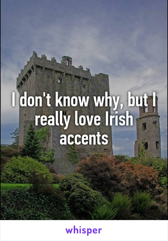 I don't know why, but I really love Irish accents