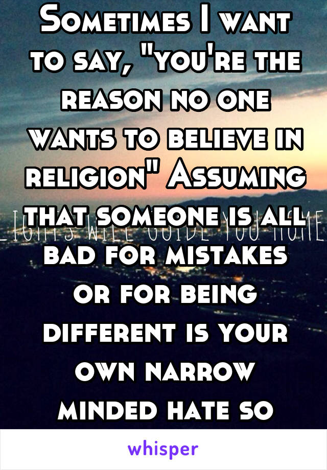 """Sometimes I want to say, """"you're the reason no one wants to believe in religion"""" Assuming that someone is all bad for mistakes or for being different is your own narrow minded hate so don't spread it"""