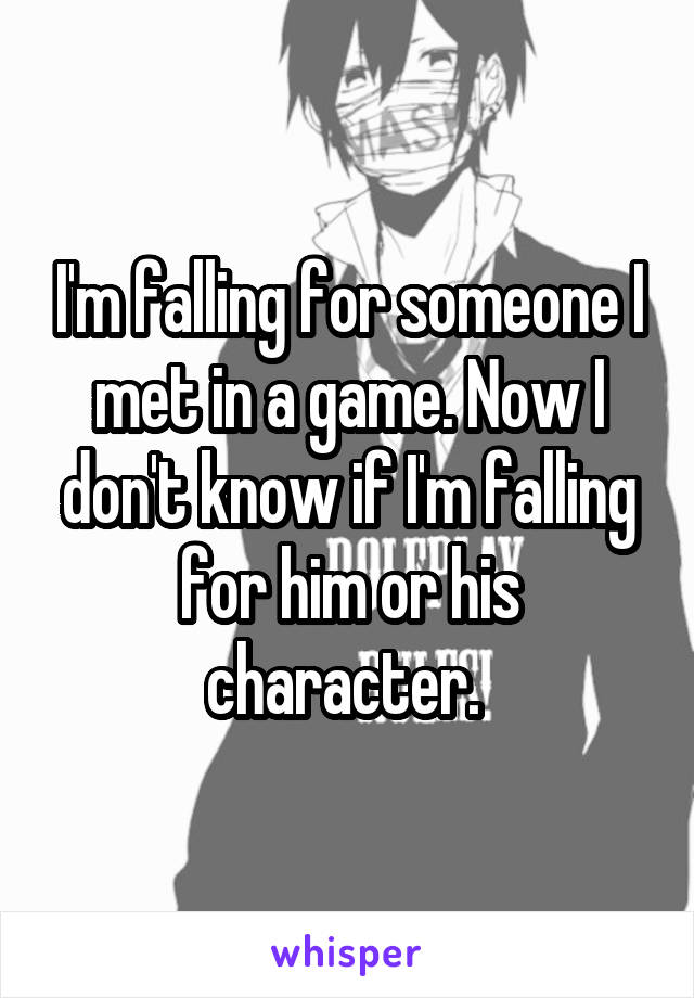 I'm falling for someone I met in a game. Now I don't know if I'm falling for him or his character.