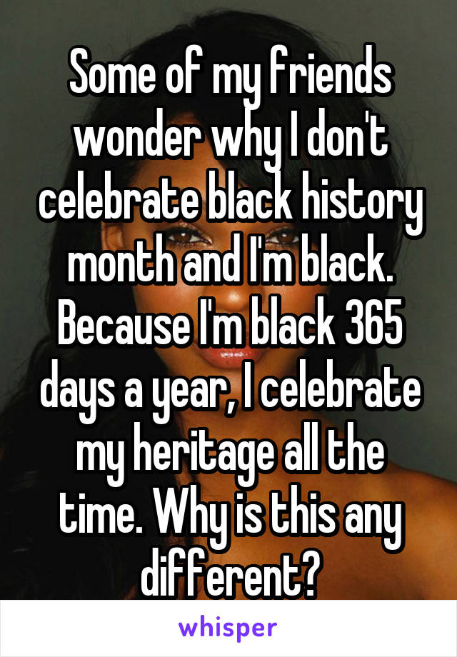 Some of my friends wonder why I don't celebrate black history month and I'm black. Because I'm black 365 days a year, I celebrate my heritage all the time. Why is this any different?