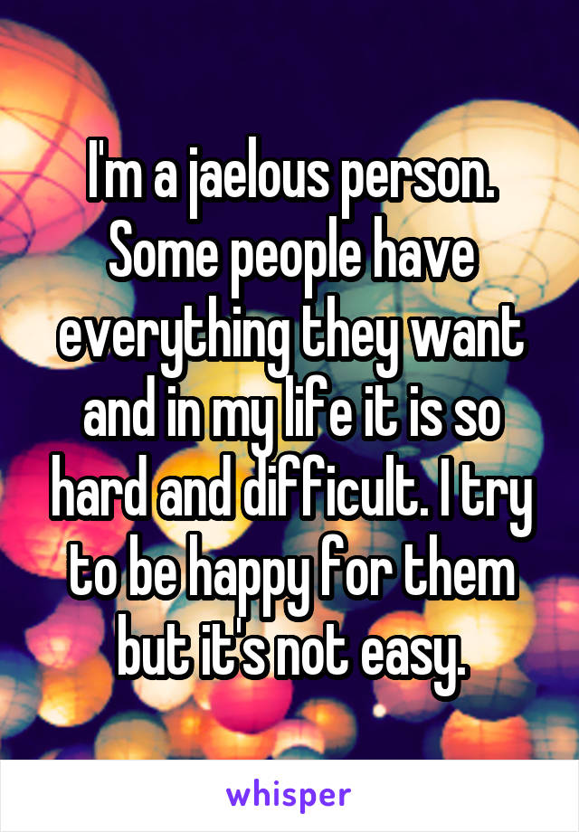 I'm a jaelous person. Some people have everything they want and in my life it is so hard and difficult. I try to be happy for them but it's not easy.