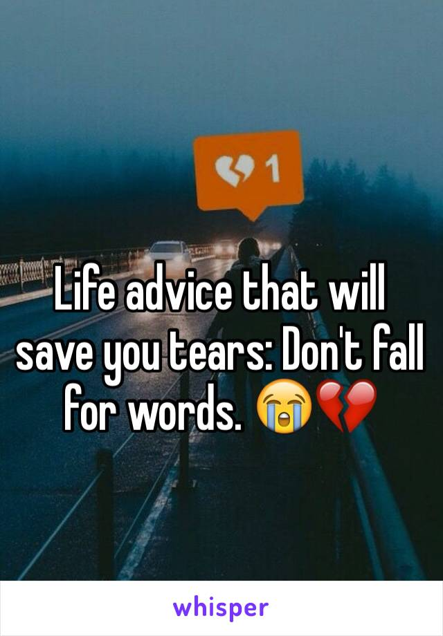 Life advice that will save you tears: Don't fall for words. 😭💔