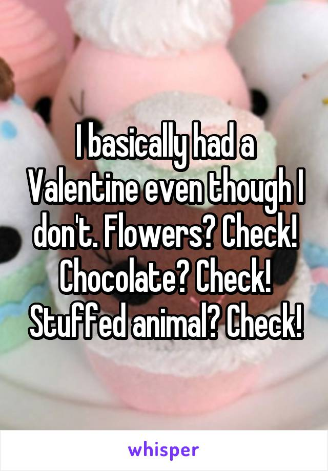 I basically had a Valentine even though I don't. Flowers? Check! Chocolate? Check! Stuffed animal? Check!