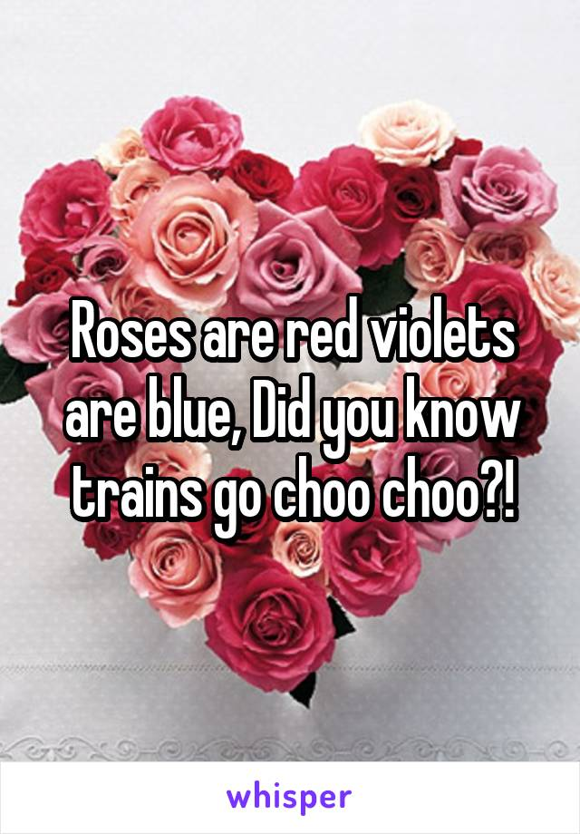 Roses are red violets are blue, Did you know trains go choo choo?!