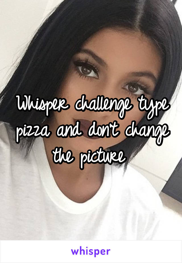 Whisper challenge type pizza and don't change the picture
