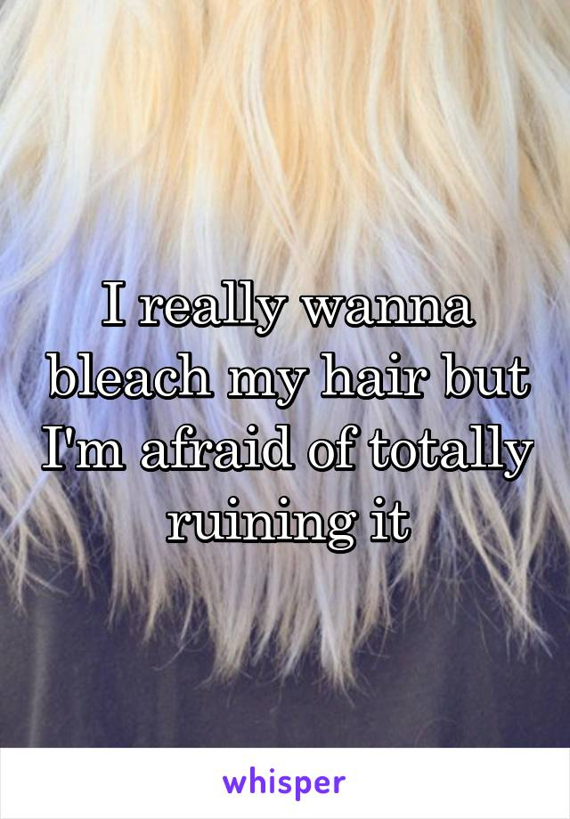 I really wanna bleach my hair but I'm afraid of totally ruining it