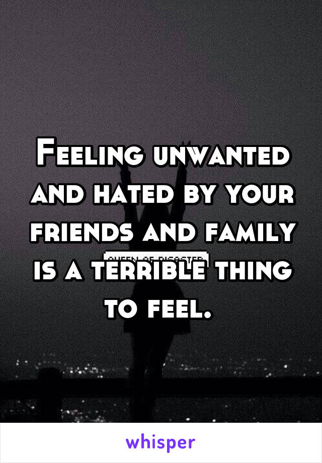 Feeling unwanted and hated by your friends and family is a terrible thing to feel.
